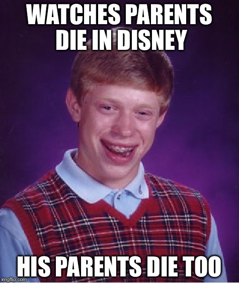 WATCHES PARENTS DIE IN DISNEY HIS PARENTS DIE TOO | image tagged in memes,bad luck brian | made w/ Imgflip meme maker