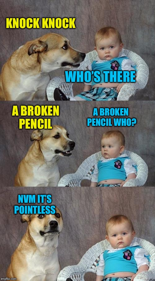 Dad Joke Dog Meme | KNOCK KNOCK WHO'S THERE A BROKEN PENCIL A BROKEN PENCIL WHO? NVM IT'S POINTLESS | image tagged in memes,dad joke dog | made w/ Imgflip meme maker