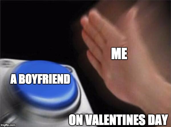 Blank Nut Button Meme | ME A BOYFRIEND ON VALENTINES DAY | image tagged in memes,blank nut button | made w/ Imgflip meme maker
