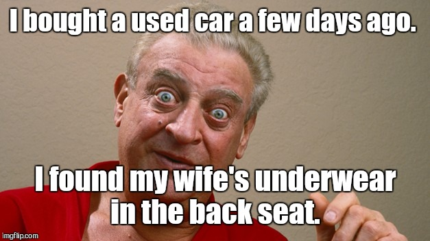 I bought a used car a few days ago. I found my wife's underwear in the back seat. | made w/ Imgflip meme maker