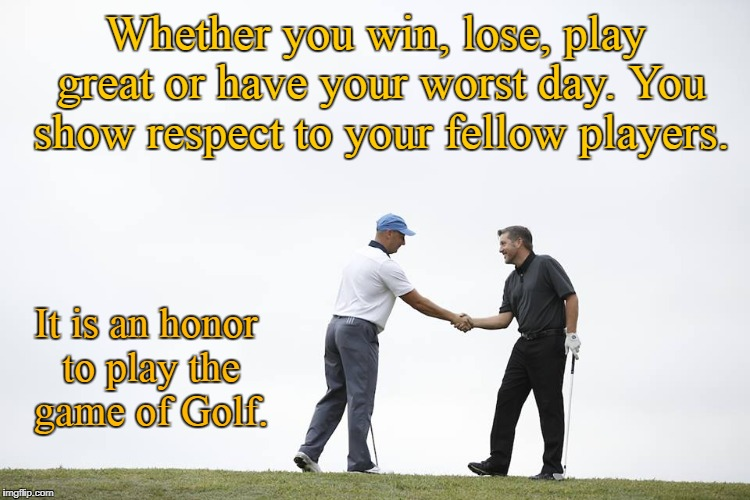 The Honor of Golf | Whether you win, lose, play great or have your worst day. You show respect to your fellow players. It is an honor to play the game of Golf. | image tagged in golf,honor,respect | made w/ Imgflip meme maker