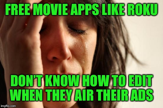 First World Problems Meme | FREE MOVIE APPS LIKE ROKU DON'T KNOW HOW TO EDIT WHEN THEY AIR THEIR ADS | image tagged in memes,first world problems | made w/ Imgflip meme maker