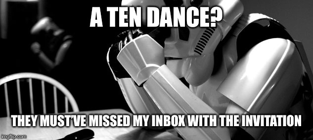 Cry | A TEN DANCE? THEY MUST'VE MISSED MY INBOX WITH THE INVITATION | image tagged in cry | made w/ Imgflip meme maker