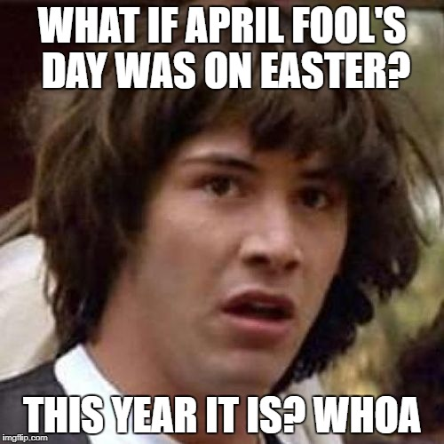 Easter? April Fool's! | WHAT IF APRIL FOOL'S DAY WAS ON EASTER? THIS YEAR IT IS? WHOA | image tagged in whoa,conspiracy keanu,easter,april fools,april fools day,april fool's day | made w/ Imgflip meme maker