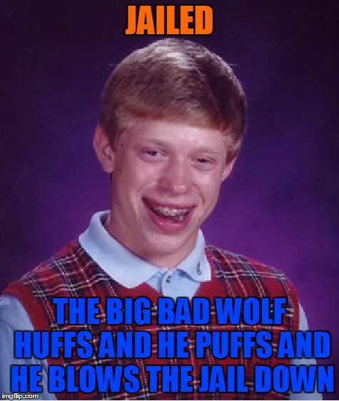 Bad Luck Brian Meme | JAILED THE BIG BAD WOLF HUFFS AND HE PUFFS AND HE BLOWS THE JAIL DOWN | image tagged in memes,bad luck brian | made w/ Imgflip meme maker