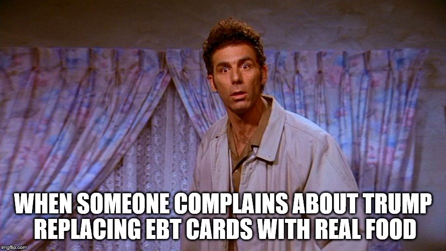 Tragic | WHEN SOMEONE COMPLAINS ABOUT TRUMP REPLACING EBT CARDS WITH REAL FOOD | image tagged in kramer,ebt,food stamps,trump | made w/ Imgflip meme maker
