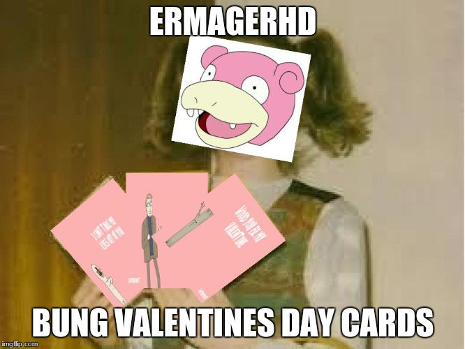 This is by far my worst meme ever | ERMAGERHD BUNG VALENTINES DAY CARDS | image tagged in memes,garbage,valentines day,slowstack | made w/ Imgflip meme maker