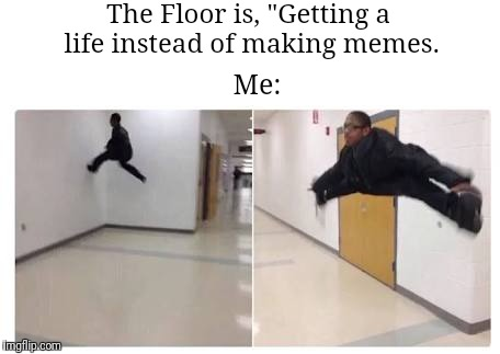 "I can't stop, I won't stop | The Floor is, ""Getting a life instead of making memes. Me: 