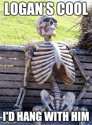 Waiting Skeleton Meme | LOGAN'S COOL I'D HANG WITH HIM | image tagged in memes,waiting skeleton | made w/ Imgflip meme maker