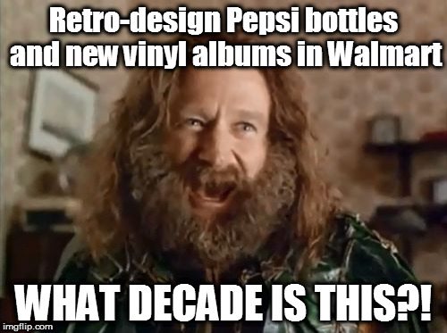 Yes, Walmart is apparently now selling brand new vinyl albums and record players...I didn't believe it at first either | Retro-design Pepsi bottles and new vinyl albums in Walmart WHAT DECADE IS THIS?! | image tagged in memes,what year is it,retro,pepsi,playing vinyl records,walmart | made w/ Imgflip meme maker