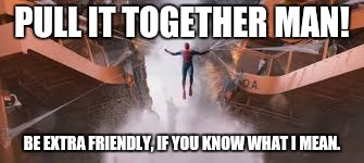 PULL IT TOGETHER MAN! BE EXTRA FRIENDLY, IF YOU KNOW WHAT I MEAN. | made w/ Imgflip meme maker