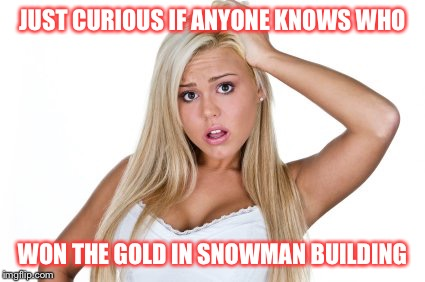 And will it be televised? | JUST CURIOUS IF ANYONE KNOWS WHO WON THE GOLD IN SNOWMAN BUILDING | image tagged in winter olympics | made w/ Imgflip meme maker