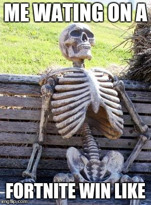 Waiting Skeleton Meme | ME WATING ON A FORTNITE WIN LIKE | image tagged in memes,waiting skeleton | made w/ Imgflip meme maker