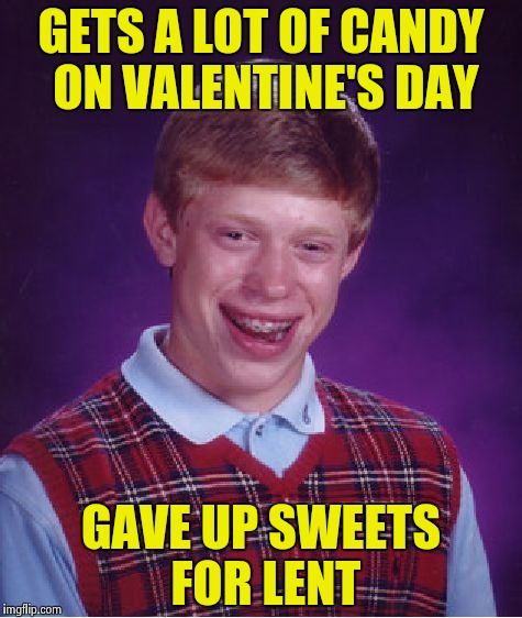 Bad Luck Brian and the choices we make | GETS A LOT OF CANDY ON VALENTINE'S DAY GAVE UP SWEETS FOR LENT | image tagged in memes,bad luck brian,chocolate,free candy,hearts,flowers | made w/ Imgflip meme maker
