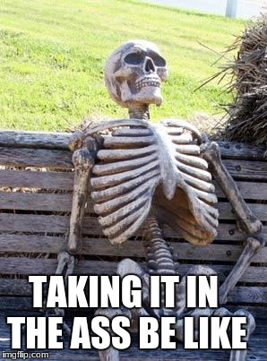 Waiting Skeleton Meme | TAKING IT IN THE ASS BE LIKE | image tagged in memes,waiting skeleton | made w/ Imgflip meme maker