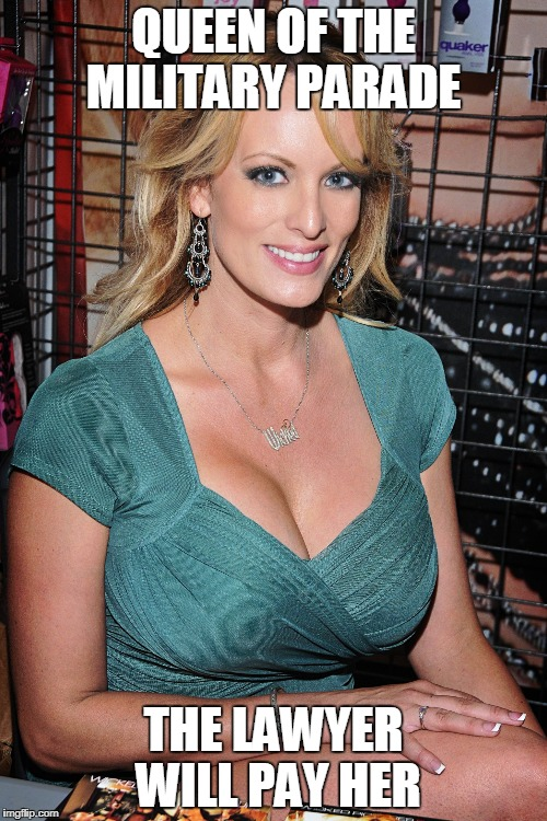 QUEEN OF THE MILITARY PARADE THE LAWYER WILL PAY HER | image tagged in stormy daniels | made w/ Imgflip meme maker