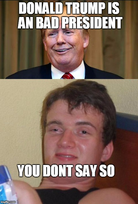 lol | DONALD TRUMP IS AN BAD PRESIDENT YOU DONT SAY SO | image tagged in lol | made w/ Imgflip meme maker