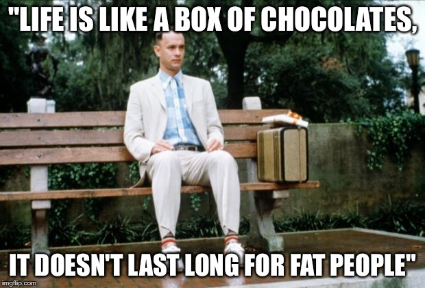"Forrest Gump | ""LIFE IS LIKE A BOX OF CHOCOLATES, IT DOESN'T LAST LONG FOR FAT PEOPLE"" 