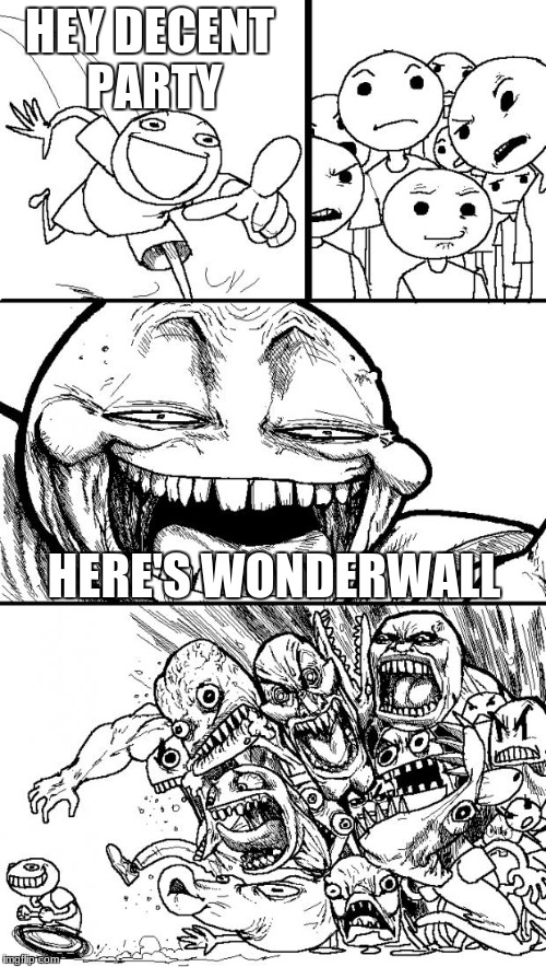 Hey Internet Meme | HEY DECENT PARTY HERE'S WONDERWALL | image tagged in memes,hey internet | made w/ Imgflip meme maker