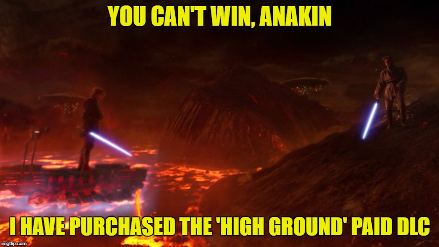 The High ground | YOU CAN'T WIN, ANAKIN I HAVE PURCHASED THE 'HIGH GROUND' PAID DLC | image tagged in high ground,dlc,funny | made w/ Imgflip meme maker