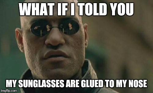 Matrix Morpheus Meme | WHAT IF I TOLD YOU MY SUNGLASSES ARE GLUED TO MY NOSE | image tagged in memes,matrix morpheus | made w/ Imgflip meme maker