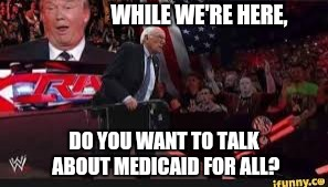 WHILE WE'RE HERE, DO YOU WANT TO TALK ABOUT MEDICAID FOR ALL? | made w/ Imgflip meme maker