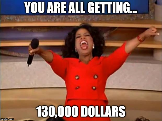 Oprah You Get A Meme | YOU ARE ALL GETTING... 130,000 DOLLARS | image tagged in memes,oprah you get a | made w/ Imgflip meme maker