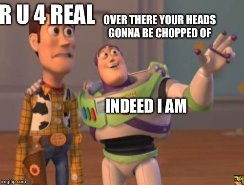 X, X Everywhere Meme | OVER THERE YOUR HEADS GONNA BE CHOPPED OF R U 4 REAL INDEED I AM | image tagged in memes,x x everywhere | made w/ Imgflip meme maker