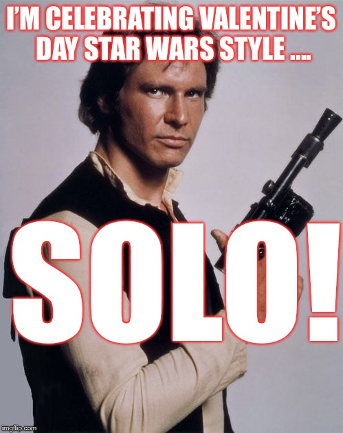 Star Wars Valentine's Day | I'M CELEBRATING VALENTINE'S DAY STAR WARS STYLE .... SOLO! | image tagged in single,valentine's day,valentines,valentines day,han solo,star wars | made w/ Imgflip meme maker