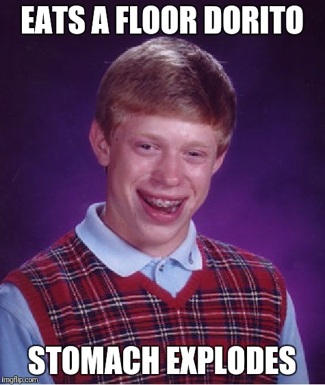 Bad Luck Brian Meme | EATS A FLOOR DORITO STOMACH EXPLODES | image tagged in memes,bad luck brian | made w/ Imgflip meme maker