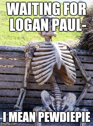 Waiting Skeleton Meme | WAITING FOR LOGAN PAUL- I MEAN PEWDIEPIE | image tagged in memes,waiting skeleton | made w/ Imgflip meme maker
