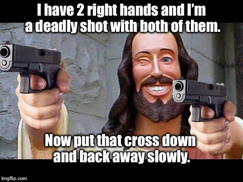 Jesus with Guns | I have 2 right hands and I'm a deadly shot with both of them. Now put that cross down and back away slowly. | image tagged in jesus with guns | made w/ Imgflip meme maker