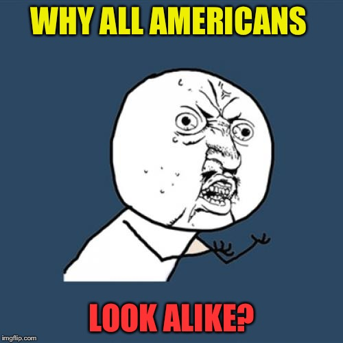 Y U No Meme | WHY ALL AMERICANS LOOK ALIKE? | image tagged in memes,y u no | made w/ Imgflip meme maker