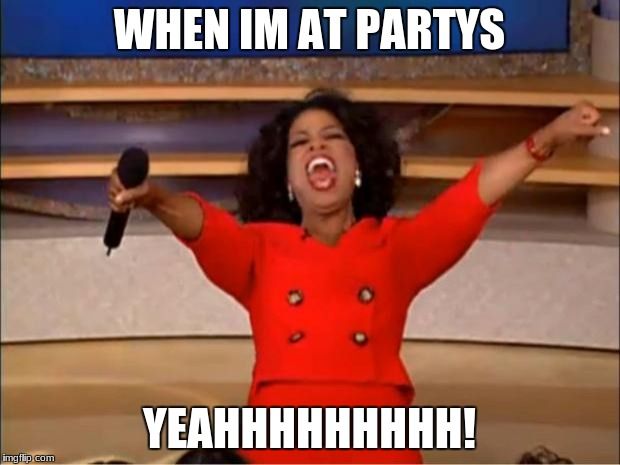 Oprah You Get A Meme | WHEN IM AT PARTYS YEAHHHHHHHHH! | image tagged in memes,oprah you get a | made w/ Imgflip meme maker
