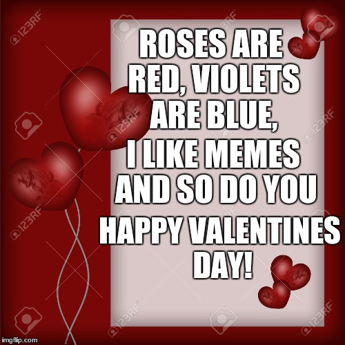 ANOTHER late Valentine's day meme | ROSES ARE RED, VIOLETS ARE BLUE, I LIKE MEMES AND SO DO YOU HAPPY VALENTINES DAY! | image tagged in valentine's day card,funny meme,valentine's day,so late | made w/ Imgflip meme maker