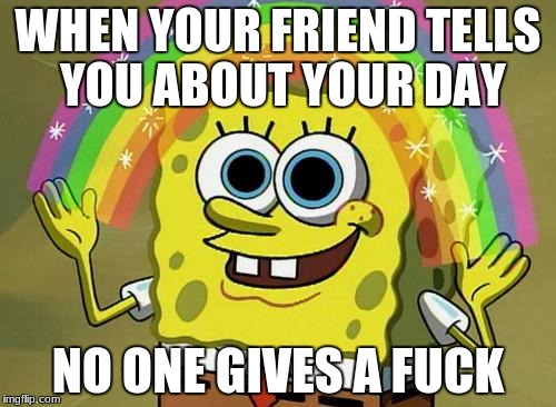 spongebob rainbow | WHEN YOUR FRIEND TELLS YOU ABOUT YOUR DAY NO ONE GIVES A F**K | image tagged in spongebob rainbow | made w/ Imgflip meme maker