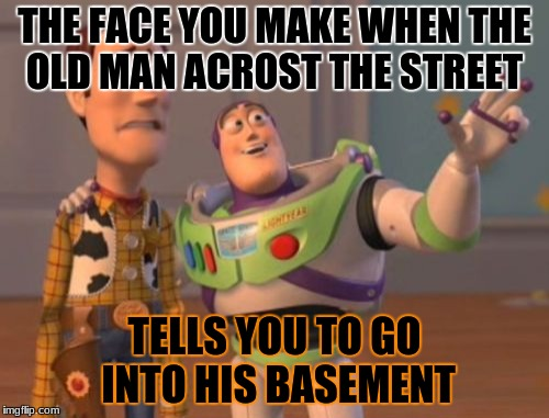 X, X Everywhere | THE FACE YOU MAKE WHEN THE OLD MAN ACROST THE STREET TELLS YOU TO GO INTO HIS BASEMENT | image tagged in memes,x x everywhere | made w/ Imgflip meme maker