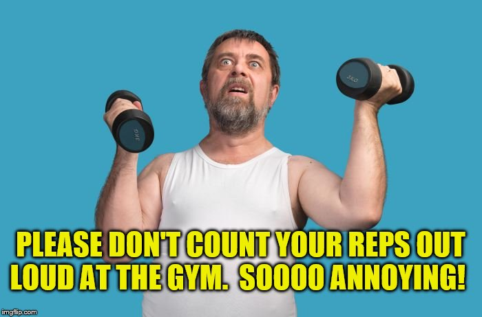 Please Don't Count Your Reps Out Loud at The Gym!  Soooo Annoying! | PLEASE DON'T COUNT YOUR REPS OUT LOUD AT THE GYM.  SOOOO ANNOYING! | image tagged in working out,memes,weight lifting,weight loss,gym memes,gym weights | made w/ Imgflip meme maker