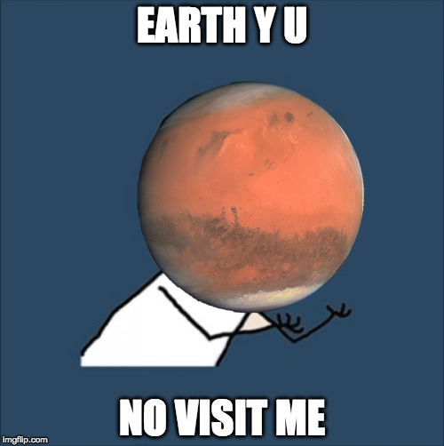 Mars is lonely | EARTH Y U NO VISIT ME | image tagged in y u no | made w/ Imgflip meme maker