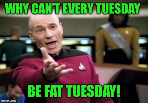 Why isn't this a thing yet? | WHY CAN'T EVERY TUESDAY BE FAT TUESDAY! | image tagged in memes,picard wtf | made w/ Imgflip meme maker