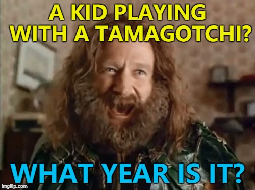 I saw this today - are they the new fidget spinners? | A KID PLAYING WITH A TAMAGOTCHI? WHAT YEAR IS IT? | image tagged in memes,what year is it,tamagotchi,games | made w/ Imgflip meme maker