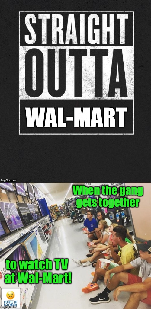 Date Night and Socialization at WAL-MART! | When the gang gets together to watch TV at Wal-Mart! | image tagged in memes,walmart,tv,party,date,straight outta wal-mart | made w/ Imgflip meme maker