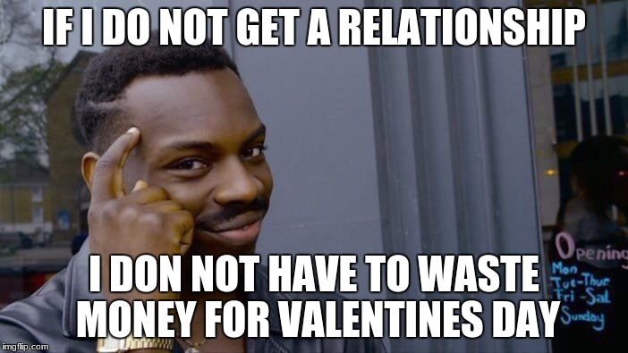Roll Safe Think About It Meme | IF I DO NOT GET A RELATIONSHIP I DON NOT HAVE TO WASTE MONEY FOR VALENTINES DAY | image tagged in memes,roll safe think about it | made w/ Imgflip meme maker