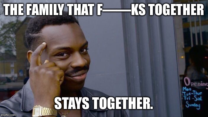Roll Safe Think About It Meme | THE FAMILY THAT F——KS TOGETHER STAYS TOGETHER. | image tagged in memes,roll safe think about it | made w/ Imgflip meme maker