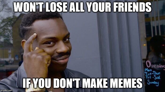 Roll Safe Think About It Meme | WON'T LOSE ALL YOUR FRIENDS IF YOU DON'T MAKE MEMES | image tagged in memes,roll safe think about it | made w/ Imgflip meme maker