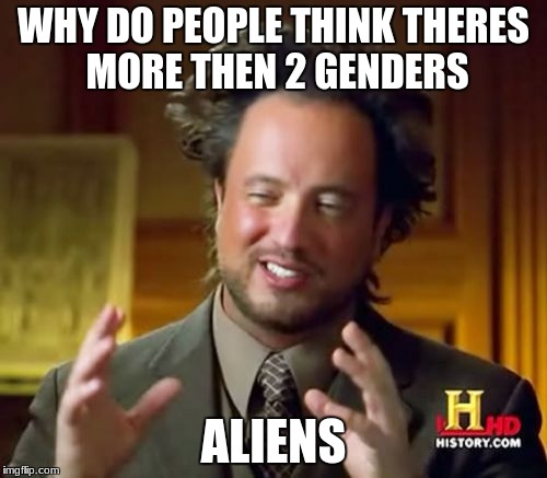 Ancient Aliens Meme | WHY DO PEOPLE THINK THERES MORE THEN 2 GENDERS ALIENS | image tagged in memes,ancient aliens | made w/ Imgflip meme maker