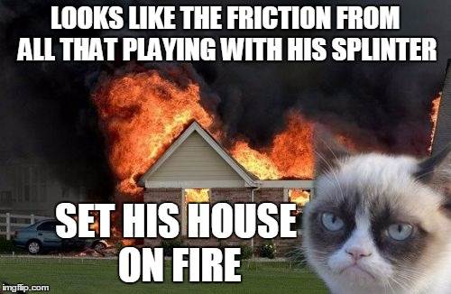 LOOKS LIKE THE FRICTION FROM ALL THAT PLAYING WITH HIS SPLINTER SET HIS HOUSE ON FIRE | made w/ Imgflip meme maker