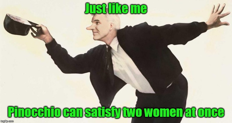 Just like me Pinocchio can satisfy two women at once | made w/ Imgflip meme maker