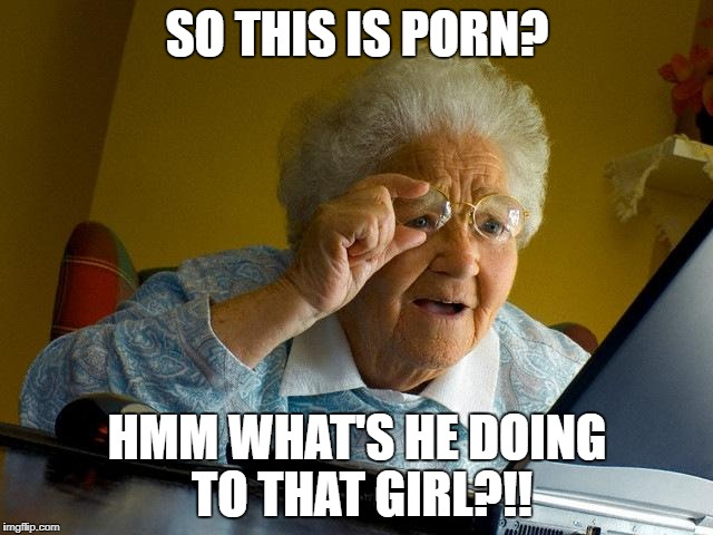Grandma Finds The Internet Meme | SO THIS IS PORN? HMM WHAT'S HE DOING TO THAT GIRL?!! | image tagged in memes,grandma finds the internet | made w/ Imgflip meme maker