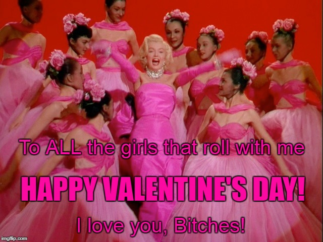 To ALL the girls that roll with me HAPPY VALENTINE'S DAY! I love you, B**ches! | image tagged in happy valentine's day | made w/ Imgflip meme maker